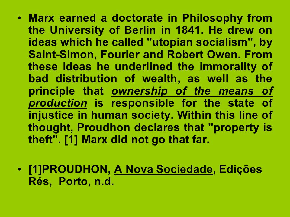 Marx earned a doctorate in Philosophy from the University of Berlin in 1841. He drew on ideas which he called utopian socialism , by Saint-Simon, Fourier and Robert Owen. From these ideas he underlined the immorality of bad distribution of wealth, as well as the principle that ownership of the means of production is responsible for the state of injustice in human society. Within this line of thought, Proudhon declares that property is theft . [1] Marx did not go that far.